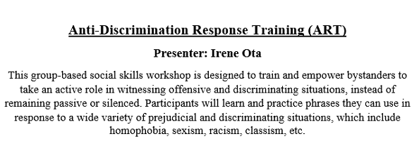 This group-based social skills workshop is designed to train and empower bystanders to take an active role in witnessing offensive and discriminating situations, instead of remaining passive or silenced. Participants will learn and practice phrases they can use in response to a wide variety of prejudicial and discriminating situations, which include homophobia, sexism, racism, classism, etc.