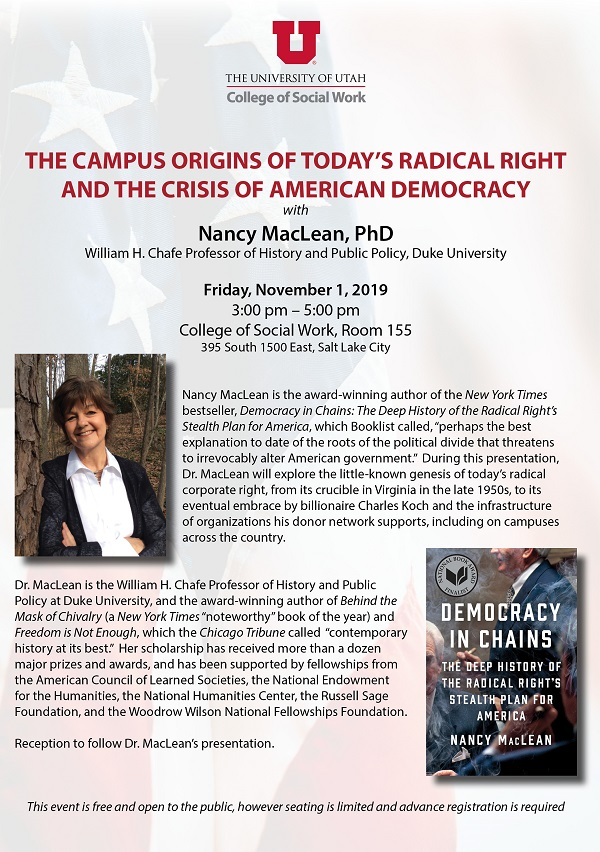 The Campus Origins of Today's Radical Right and the crisis of American democracy with Nancy Maclean, PhD. William, H. Chafe Professor of History and Public Policy, Duke University. Friday, November 1, 2019, from 3 pm to 5 pm. College of Social Work, Room 155. 395 S 1500 E, Salt Lake City, UT. Nancy Maclean is the award-winning author of the new york times bestseller, democracy in chains: the deep history of the radical right's stealth plan for America, which booklist called, perhaps the best explanation to date fo the roots of the political divide that threatens to irrevocably alter American government. during this presentation, Dr. Maclean will explore the little-known genesis of today's radical corporate right, from its crucible in Virginia in the late 1950s, to its eventual embrace by billionaire Charles Koch and the infrastructure of the organizations his donor network supports, including on campuses across the country. Dr. Maclean is the William H. Chafe Professor of History and Public Policy at Duke University, and the award-winning author of the Behind the Mask of Chivalry (a new york times noteworthy book of the year) and freedom is Not enough, which the Chicago Tribune called contemporary history at its best. her scholarship has received more than a dozen major prizes and awards and has been supported by fellowships from the American council fo learned societies, the national endowments for the humanities, the national humanities center, the Russel sage foundation, and the Woodrow Wilson national fellowships foundation. Reception to follow Dr. Maclean's presentation. The events is free and open to the public, however seating is limited and advance registration is required.