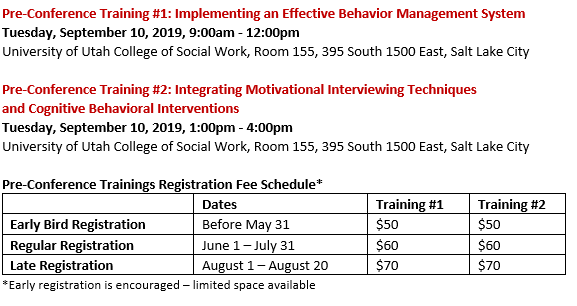 Pre-Conference Training #1: Implementing an Effective Behavior Management System Tuesday, September 10, 2019, 9:00am - 12:00pm. University of Utah College of Social Work, Room 155, 395 South 1500 East, Salt Lake City.  Pre-Conference Training #2: Integrating Motivational Interviewing Techniques and Cognitive Behavioral Interventions. Tuesday, September 10, 2019, 1:00pm - 4:00pm. University of Utah College of Social Work, Room 155, 395 South 1500 East, Salt Lake City. Early Bird Pricing (before May 31) is $50 each. Regular Registration (June 1 - 31) is $60 each. Late Registration (August 1-20) is $70 each.