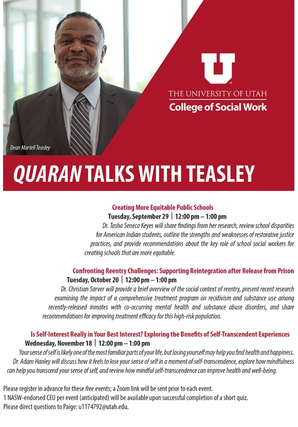 The University of Utah College of Social Work presents Quaran Talks with Teasly. Creating More Equitable Public Schools. Tuesday, September 29th from 12 pm to 1 pm. Dr. Tasha Seneca Keyes will share findings from her research, review school disparities for American Indian students, outline the strengths and weaknesses of restorative justice practices, and provide recommendations about the key role of school social workers for creating schools that are more equitable.  Confronting Reentry Challenges: Supporting Reintegration after Release from Prison. Tuesday, October 20 from 12:00 pm to 1 :00 pm. Dr. Christian Sarver will provide a brief overview of the social context of reentry, present recent research examining the impact of a comprehensive treatment program on recidivism and substance use among recently-released inmates with co-occurring mental health and substance abuse disorders, and share recommendations for improving treatment efficacy for this high-risk population.  Is Self-Interest Really in Your Best Interest? Exploring the Benefits of Self-Transcendent Experiences. Wednesday, November 18 from 12:00 pm to 1 :00 pm. Your sense of self is likely one of the most familiar parts of your life, but losing yourself may help you find health and happiness. Dr. Adam Hanley will discuss how it feels to lose your sense of self in a moment of self-transcendence, explore how mindfulness can help you transcend your sense of selt and  review how mindful self-transcendence can improve health and well-being.  Please register in advance for these free events; a Zoom link will be sent prior to each event. 1 NASW-endorsed CEU per event {anticipated) will be available upon successful completion of a short quiz. Please direct questions to Paige: u1174792@utah.edu