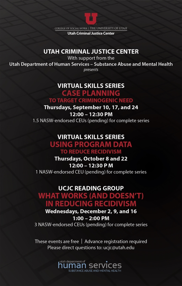 Utah Criminal Justice Center, with supports from the Utah Department of Human Services -Substance Abuse and Mental Health, presents:  Virtual Skills Series, Case Planning to target criminogenic need. Thursdays, September 10, 17, and 24 from 12 to 12:30 pm. 1.5 NASW CEUs for complete series.   Virtual Skills Series, Using Program Data to reduce recidivism. Thursdays, October 8 and 22 from 12 to 12:30 pm. 1 NASW CEUs for complete series.   UCJC Reading Group, What works (and doesn't) in reducing recidivism. Wednesdays, December 2, 9, and 16 from 1 to 2 pm. 3 NASW CEUs for complete series.   These events are free. Advance registration is required. Please direct questions to ucjc@utah.edu.