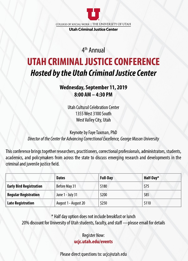 4th Annual UTAH CRIMINAL JUSTICE CONFERENCE Hosted by the Utah Criminal Justice Center. Wednesday, September 11, 2019 8:00 AM to 4:30 PM at the Utah Cultural Celebration Center, 1355 West 3100 South West Valley City, Utah. Keynote by Faye Taxman, PhD Director of the Center for Advancing Correctional Excellence, George Mason University. This conference brings together researchers, practitioners, correctional professionals, administrators, students, academics, and policymakers from across the state to discuss emerging research and developments in the criminal and juvenile justice field. Early bird registration deadline is May 31st, 2019. Full day early bird registration is $180 or half day registration for $75. Regular registration rates run June 1 to July 31. Full day regular registration is $200 or $85 for half day. Late registration rates run August 1 to August 20. Full day late registration is $250 or $110 for half day. Half day option does not include breakfast or lunch. 20% discount for university of utah students, faculty, and staff. Please email for details at ucjc@utah.edu.