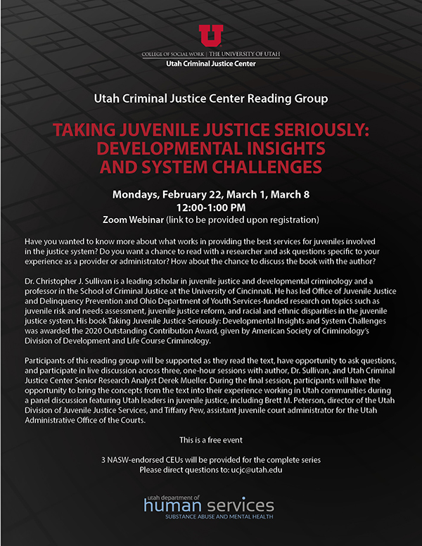 Juv Justice UCJC Flier: Utah Criminal Justice Center Reading Group With support from the Utah Department of Human Services-Substance Abuse and Mental Health TAKING JUVENILE JUSTICE SERIOUSLY: DEVELOPMENTAL INSIGHTS AND SYSTEM CHALLENGES Mondays, February 22, March 1, March 8 12:00-1:00 PM Zoom Webinar (link to be provided upon registration) Have you wanted to know more about what works in providing the best services for juveniles involved in the justice system? Do you want a chance to read with a researcher and ask questions specific to your experience as a provider or administrator? How about the chance to discuss the book with the author? Dr. Christopher J. Sullivan is a leading scholar in juvenile justice and developmental criminology and a professor in the School of Criminal Justice at the University of Cincinnati. He has led Office of Juvenile Justice and Delinquency Prevention and Ohio Department of Youth Services-funded research on topics such as juvenile risk and needs assessment, juvenile justice reform, and racial and ethnic disparities in the juvenile justice system. His book Taking Juvenile Justice Seriously: Developmental Insights and System Challenges was awarded the 2020 Outstanding Contribution Award, given by American Society of Criminology's Division of Development and Life Course Criminology. Participants of this reading group will be supported as they read the text, have opportunity to ask questions, and participate in live discussion across three, one-hour sessions with author, Dr. Sullivan, and Utah Criminal Justice Center Senior Research Analyst Derek Mueller. During the final session, participants will have the opportunity to bring the concepts from the text into their experience working in Utah communities during a panel discussion featuring Utah leaders in Juvenile Justice. This is a free event 3 NASW-endorsed CEUs will be provided for the complete series Please direct questions to: ucjc@utah.edu